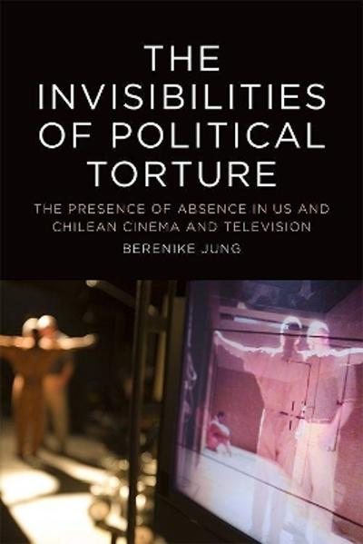The The Invisibilities of Political Torture - Berenike Jung