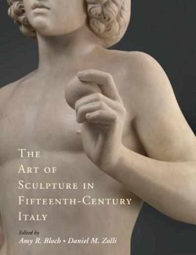 The Art of Sculpture in Fifteenth-Century Italy - Amy R. Bloch