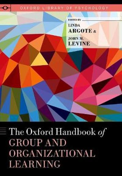 The Oxford Handbook of Group and Organizational Learning - Linda Argote