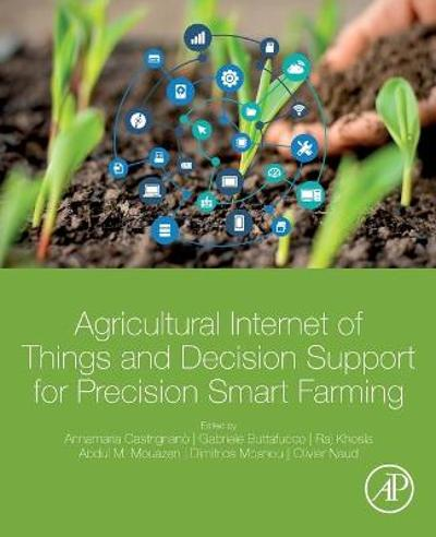 Agricultural Internet of Things and Decision Support for Precision Smart Farming - Annamaria Castrignano
