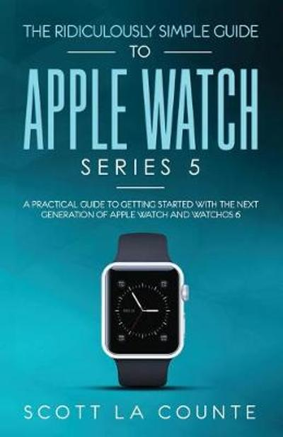 The Ridiculously Simple Guide to Apple Watch Series 5 - Scott La Counte