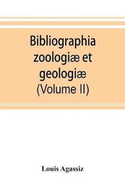 Bibliographia zoologiae et geologiae. A general catalogue of all books, tracts, and memoirs on zoology and geology (Volume II) - Louis Agassiz