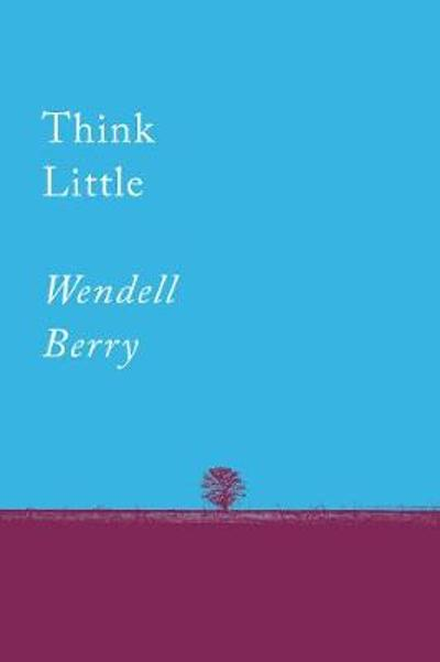 Think Little - Wendell Berry