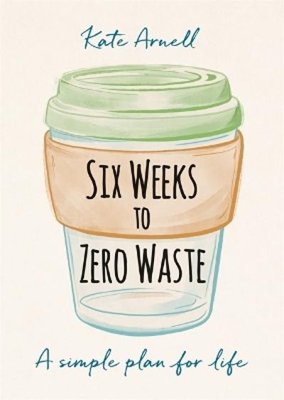 Six Weeks to Zero Waste - Kate Arnell