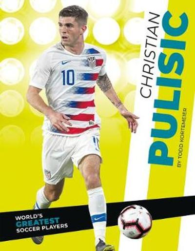 World's Greatest Soccer Players: Christian Pulisic - Todd Kortemeier