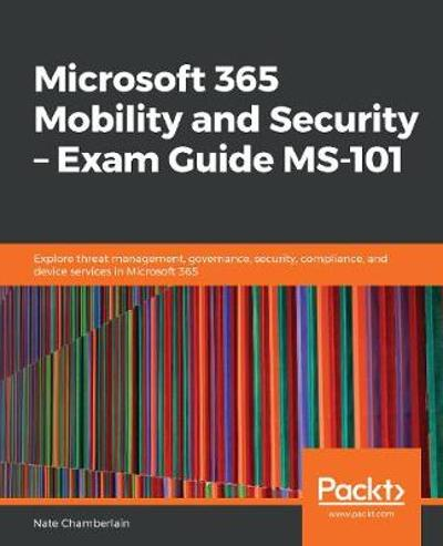 Microsoft 365 Mobility and Security - Exam Guide MS-101 - Nate Chamberlain