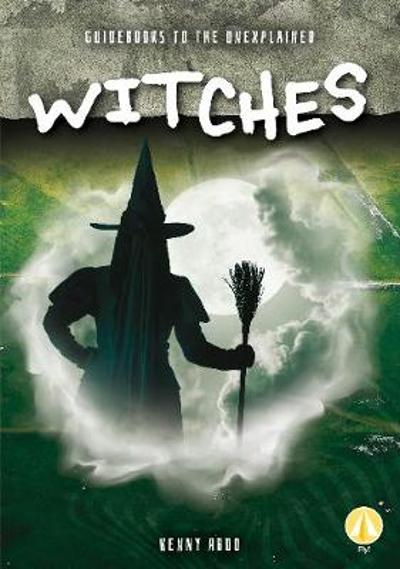 Guidebooks to the Unexplained: Witches - Kenny Abdo