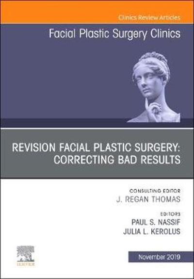 Revision Facial Plastic Surgery: Correcting Bad Results, An Issue of Facial Plastic Surgery Clinics of North America - Paul S. Nassif