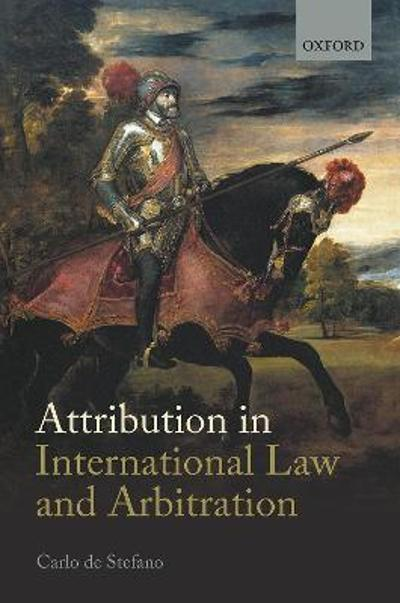 Attribution in International Law and Arbitration - Carlo de Stefano
