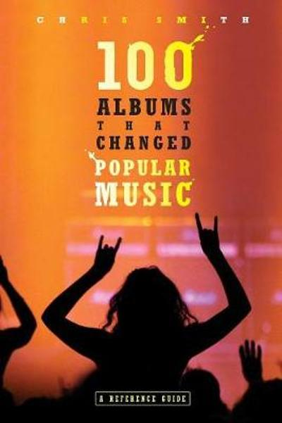 100 Albums That Changed Popular Music - Chris R. Smith