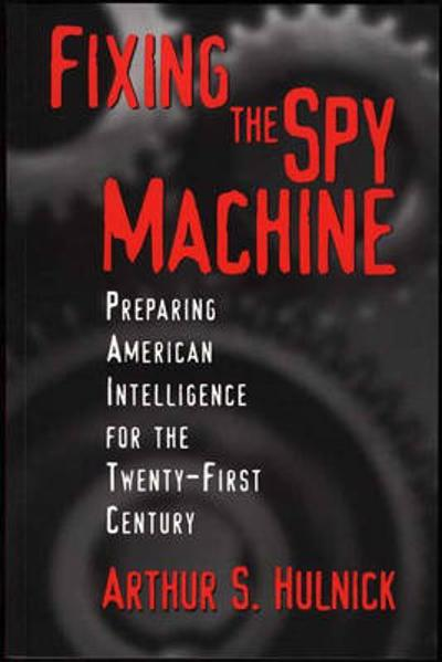 Fixing the Spy Machine - Arthur S. Hulnick