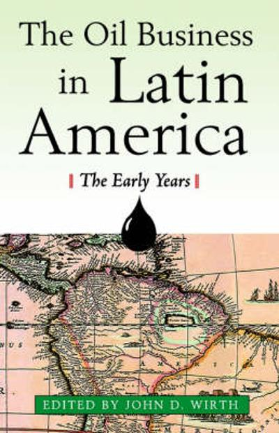 The Oil Business in Latin America - The Early Years - John D. Wirth