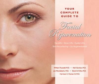 Your Complete Guide to Facial Rejuvenation Facelifts - Browlifts - Eyelid Lifts - Skin Resurfacing - Lip Augmentation - William H. Truswell