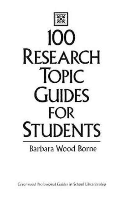 100 Research Topic Guides for Students - Barbara Wood Borne
