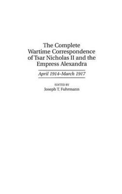 The Complete Wartime Correspondence of Tsar Nicholas II and the Empress Alexandra - Joseph T. Fuhrmann