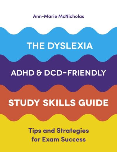 Dyslexia, ADHD, and DCD-Friendly Study Skills Guide - Ann-Marie McNicholas