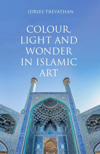 Colour, Light and Wonder in Islamic Art - Idries Trevathan