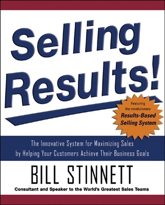 Selling Results!: The Innovative System for Maximizing Sales by Helping Your Customers Achieve Their Business Goals - Bill Stinnett