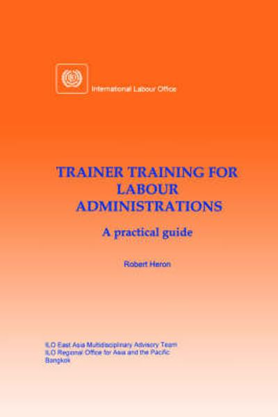 Trainer Training for Labour Administrations. A Practical Guide - Robert Heron