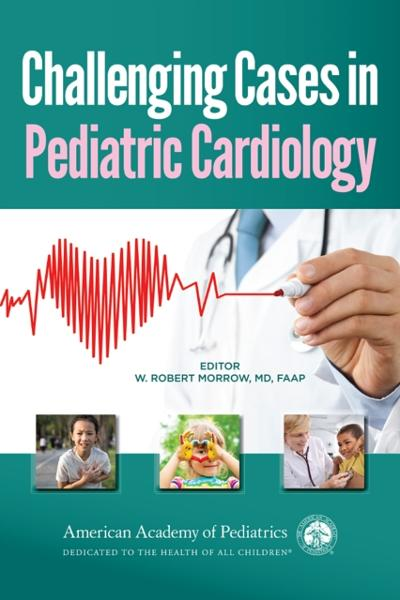 Challenging Cases in Pediatric Cardiology - William Robert Morrow