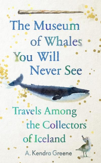 Museum of Whales You Will Never See - A. Kendra Greene