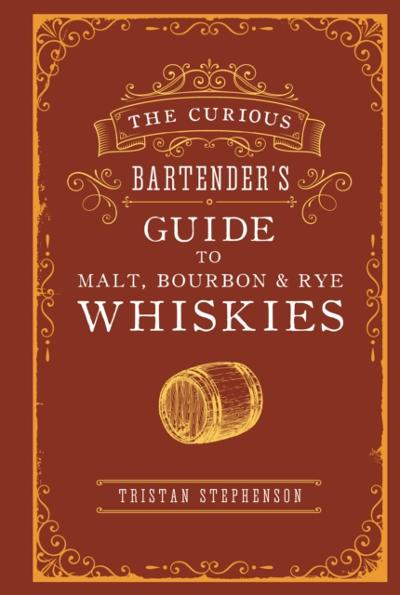 Curious Bartender's Guide to Malt, Bourbon & Rye Whiskies - Tristan Stephenson