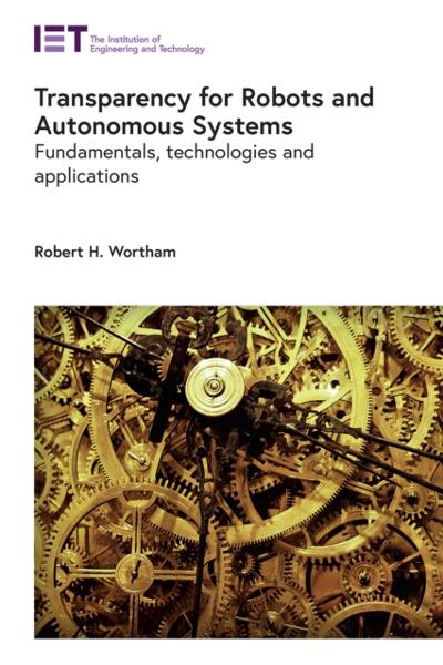 Transparency for Robots and Autonomous Systems - Robert H. (Lecturer, University of Bath, Electronic & Electrical Engineering Department, UK) Wortham