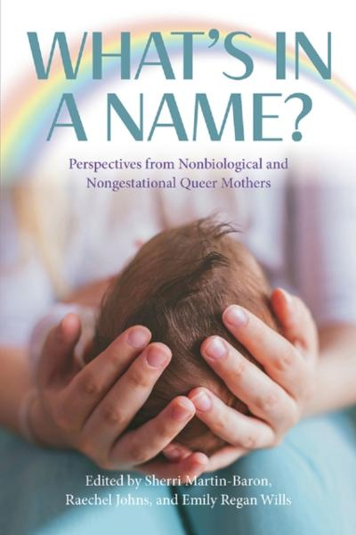 What's in a Name? Perspectives from Non-Biological and Non-Gestational Queer Mothers - Sherri Martin-Baron