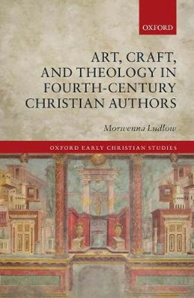 Art, Craft, and Theology in Fourth-Century Christian Authors - Morwenna Ludlow