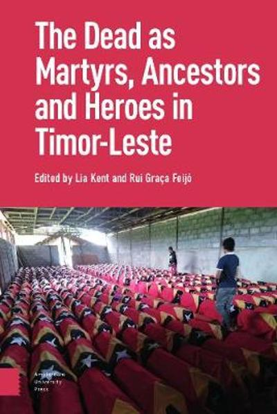 The Dead as Ancestors, Martyrs, and Heroes in Timor-Leste - Lia Kent