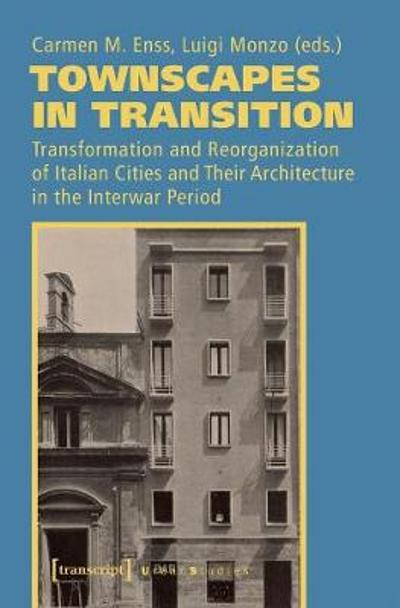 Townscapes in Transition - Transformation and Reorganization of Italian Cities and Their Architecture in the Interwar Period - Carmen M. Enss
