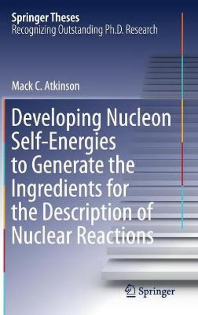 Developing Nucleon Self-Energies to Generate the Ingredients for the Description of Nuclear Reactions - Mack C. Atkinson