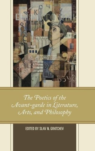 The Poetics of the Avant-garde in Literature, Arts, and Philosophy - Slav N. Gratchev