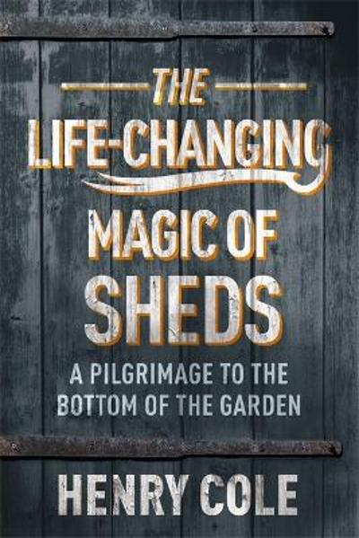 The Life-Changing Magic of Sheds - Henry Cole