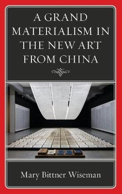 A Grand Materialism in the New Art from China - Mary Bittner Wiseman
