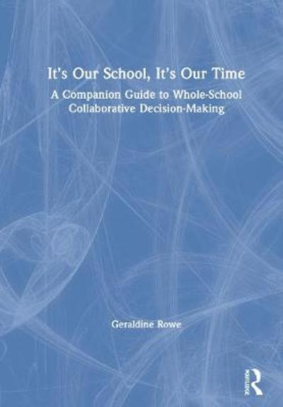 It's Our School, It's Our Time: A Companion Guide to Whole-School Collaborative Decision-Making - Geraldine Rowe