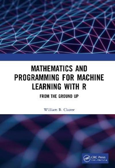 Mathematics and Programming for Machine Learning with R - William B. Claster