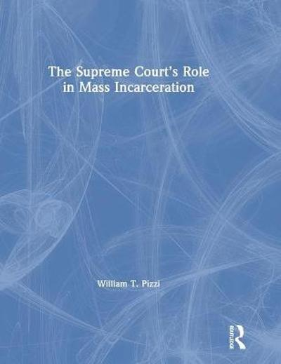 The Supreme Court's Role in Mass Incarceration - William T. Pizzi