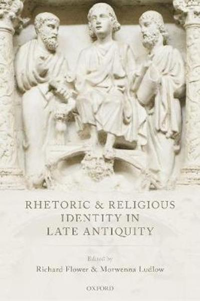 Rhetoric and Religious Identity in Late Antiquity - Richard Flower