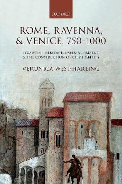 Rome, Ravenna, and Venice, 750-1000 - Veronica West-Harling
