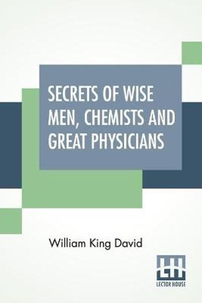 Secrets Of Wise Men, Chemists And Great Physicians - William King David