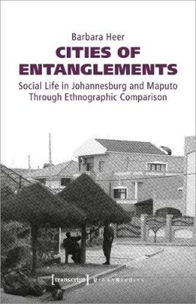 Cities of Entanglements - Social Life in Johannesburg and Maputo Through Ethnographic Comparison - Barbara Heer