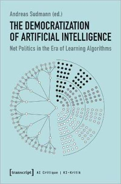 The Democratization of Artificial Intelligence - Net Politics in the Era of Learning Algorithms - Andreas Sudmann
