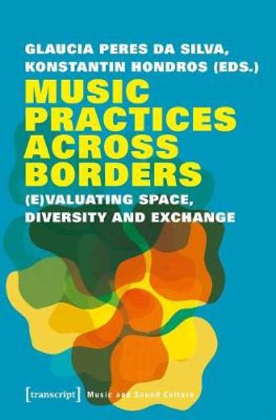 Music Practices Across Borders - (E)Valuating Space, Diversity, and Exchange - Glaucia Peres D Silva