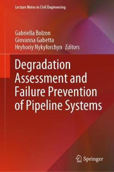 Degradation Assessment and Failure Prevention of Pipeline Systems - Gabriella Bolzon