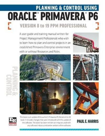 Planning and Control Using Oracle Primavera P6 Versions 8 to 19 PPM Professional - Paul E Harris