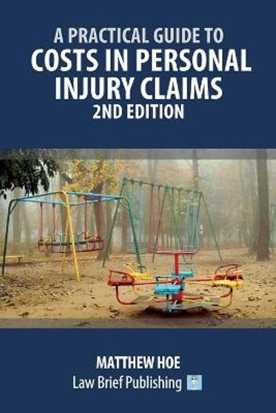 A Practical Guide to Costs in Personal Injury Claims - 2nd Edition - Matthew Hoe