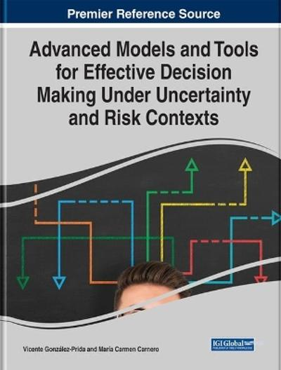Advanced Models and Tools for Effective Decision Making Under Uncertainty and Risk Contexts - Vicente Gonzalez-Prida