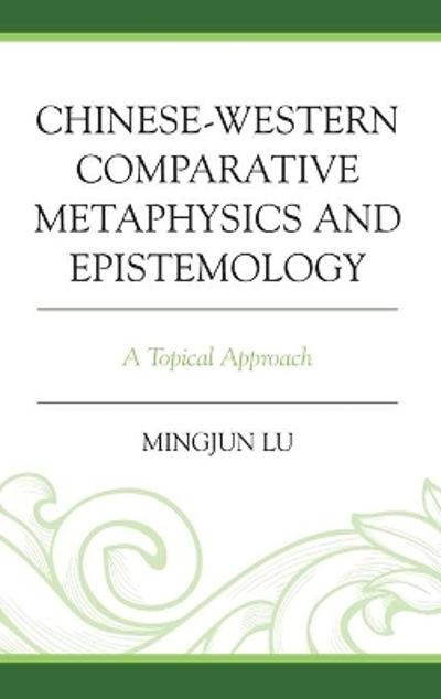 Chinese-Western Comparative Metaphysics and Epistemology - Mingjun Lu