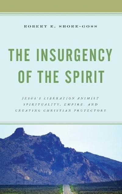 The Insurgency of the Spirit - Robert E. Shore-Goss